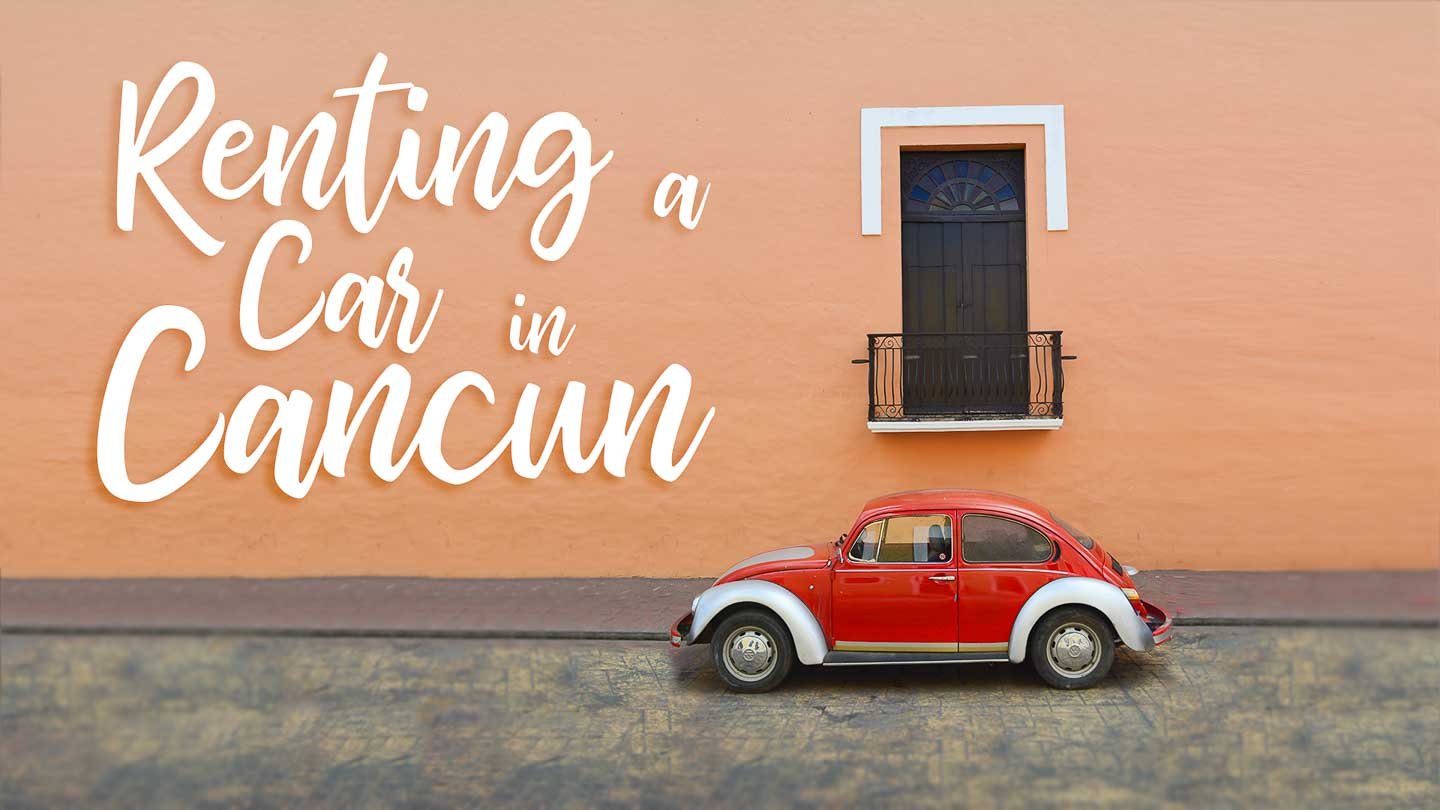 5 Things you Should Know BEFORE Renting a Car in Cancun | Getting Stamped